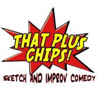 That Plus Chips Sketch and Improv Comedy Show