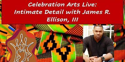 Celebration Arts Live: Intimate Detail with James R. Ellison, III